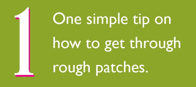 One simple tip for getting through rough patches