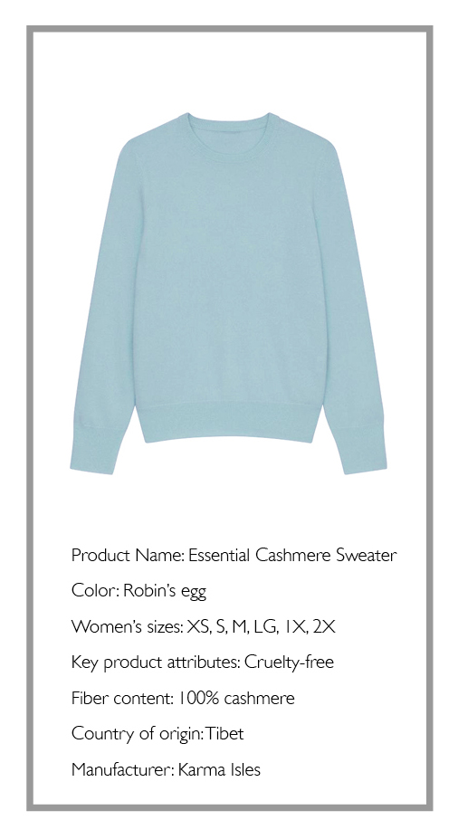 Image of a light blue sweater with the following text underneath it. Product Name: Essential Cashmere Sweater Color: Robin's egg Women's sizes: XS, S, M, LG, 1X, 2X Key product attributes: Cruelty-free Fiber content: 100% cashmere Country of origin: Tibet Manufacturer: Karma Isles