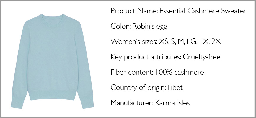Horizontal image of a light blue sweater with text that says Product Name: Essential Cashmere Sweater Color: Robin's egg Women's sizes: XS, S, M, LG, 1X, 2X Key product attributes: Cruelty-free Fiber content: 100% cashmere Country of origin: Tibet Manufacturer: Karma Isles